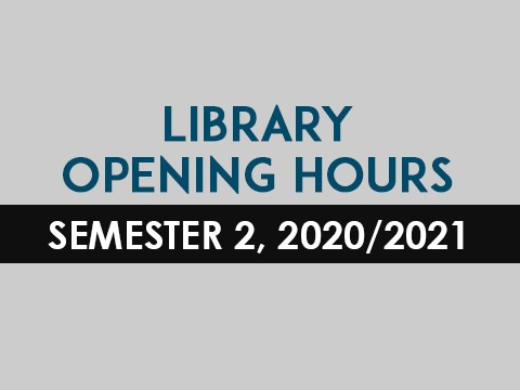 LIBRARY OPENING HOURS -  SEMESTER 2, 2020/2021